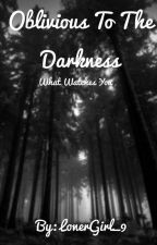 Oblivious To The Darkness by LonerGirl_9