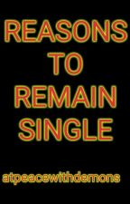 REASONS TO REMAIN SINGLE by atpeacewithdemons