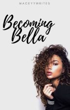 Becoming Bella by maceyywrites