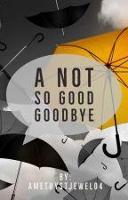 A Not So Good Goodbye by amethystjewel04