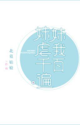 Đọc truyện [NT] Muội muội hành hạ ta trăm ngàn lượt (nhanh xuyên) - Bắc Mộ Cô Lương.