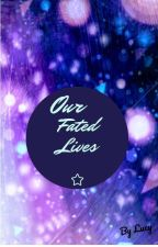 Our Fated Lives *currently under editing* by LucyRanger16