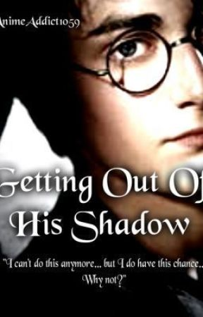 Harry Potter: Getting Out Of His Shadow(REWRITTEN) by AnimeAddict1059