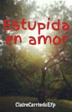 Estupida en amor by ClaireCarriedoEfp