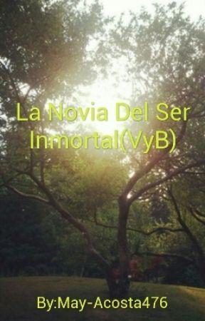 La Novia Del Ser Inmortal(VyB) by May-Acosta476