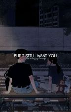 BUT I STILL WANT YOU by flawlessglory