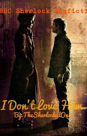 I Don't Love Him (A Johnlock AU) *DISCONTINUED* by TheSherlockedOne