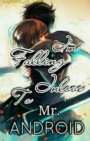 I'm Falling Inlove To Mr. Android by Liptint_Is_Life
