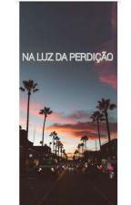 NA LUZ DA PERDIÇÃO 📿  { FINALIZADA } by GabFeernandes