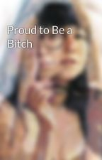 Proud to Be a Bitch by claucayouknow