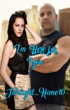 I'm Here for You [ Twilight and Fast and the Furious Cross Over Fanfic ] by Twilight_Hime10