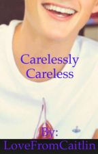 Carelessly Careless by LoveFromCaitlin
