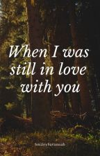 When I was still in love with you by SmileySavannah