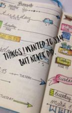 Things I wanted to say but never did [On Going] by MexicanCigarette