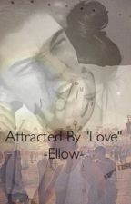 "Attracted By ""Love"" by -Ellow-"