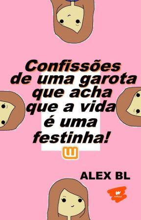 Confissões de uma garota que acha que a vida é uma festinha! by LXAlexBL