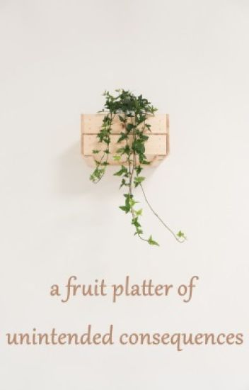 A Fruit Platter of Unintended Consequences