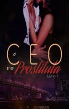 O CEO  e a Prostituta - Livro 1 (COMPLETO) by LilyJohanson