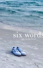 six words by Braura23