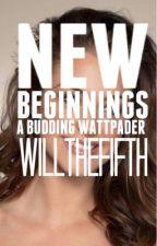 New Beginnings: A Budding Wattpader by WillTheFifth