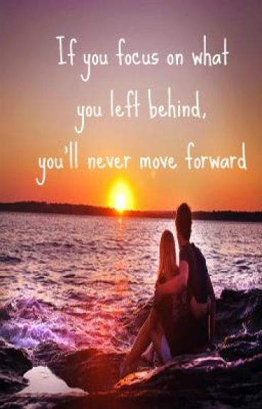 If you focus on what you left behind, you'll never move foward.
