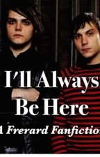 I'll Always Be Here: A Frerard Fanfiction by gerd-wee