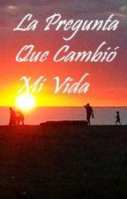 La Pregunta Que Cambió Mi Vida by sarfi1012