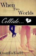 When Two Worlds Collide (On Hold) by CrazyForYou92