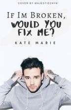 If I'm Broken, Would You Fix Me? ( Liam Payne Fanfic ) by kate_marie_15