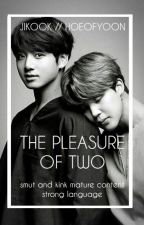 The Pleasure Of Two || JIKOOK [DADDY KINK!] by hoeofyoon