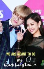 We are Meant to Be- Taennie [COMPLETED] by blackbangtan_22
