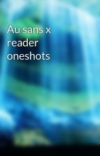 Au sans x reader oneshots by MAYBE_A_FAN