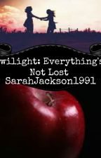 Twilight: Everything's Not Lost (Being Re-edited) by SarahJackson1991
