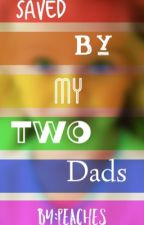 Saved By My Two Dads by __peaches__28