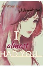 I ALMOST HAD YOU. (ONE-SHOT STORY) by Goldilovestoread