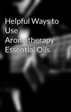 Helpful Ways to Use Aromatherapy Essential Oils by arturoatom45