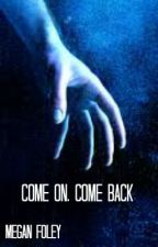 Come On, Come Back by meganwritesstuff