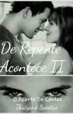 De Repente Acontece II - Acerto De Contas Com O Passado by ThatyaneSanttos