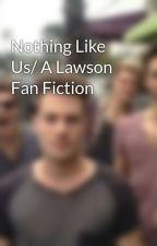 Nothing Like Us/ A Lawson Fan Fiction by ilovelawsonxoxo