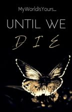 Until We Die by MyWorldIsYours_