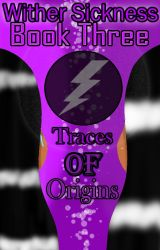 Wither Sickness Book 3: Traces Of Origins by mcsmfangirl1
