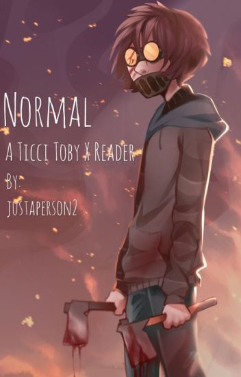 Normal // A Ticci Toby x Reader Story - justaperson2 - Wattpad