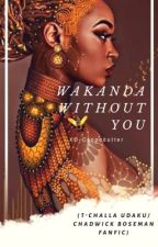 Wakanda Without You (T'CHALLA UDAKU/ BLACK PANTHER) by NalaWoods