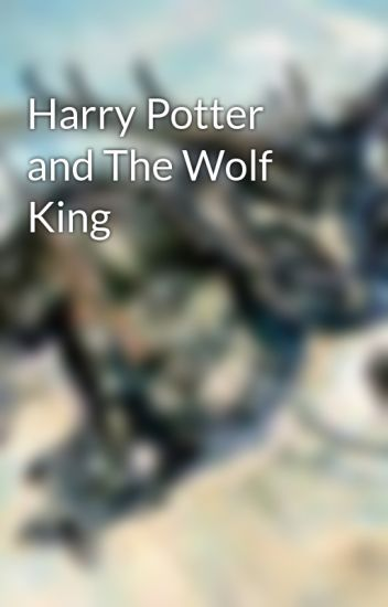 Harry Potter and The Wolf King - Steven Davies - Wattpad