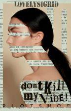don't kill my vibe ➳ plotshop by lovelysigrid