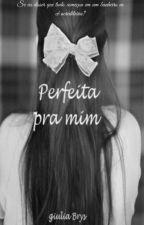 Perfeita pra mim by GiuliaBrys