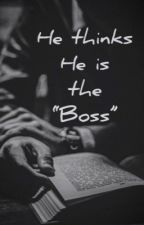 HE THINKS HE IS THE BOSS by My_Stories4You