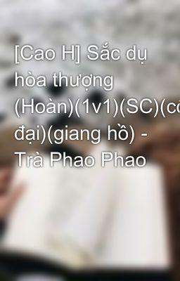 [Cao H] Sắc dụ hòa thượng (Hoàn)(1v1)(SC)(cổ đại)(giang hồ) - Trà Phao Phao