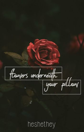 Flowers underneath your pillow
