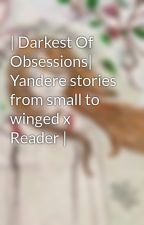 Darkest Of Obsessions/yandere stories from small to winged x reader by Fanficwriter01